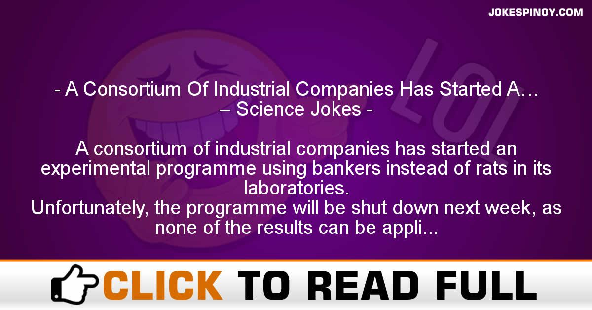 A Consortium Of Industrial Companies Has Started A… – Science Jokes
