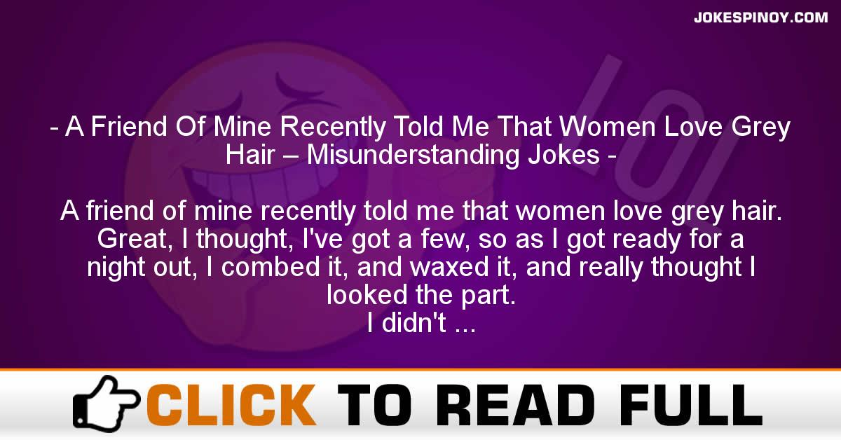 A Friend Of Mine Recently Told Me That Women Love Grey Hair – Misunderstanding Jokes
