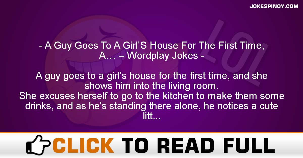 A Guy Goes To A Girl'S House For The First Time, A… – Wordplay Jokes