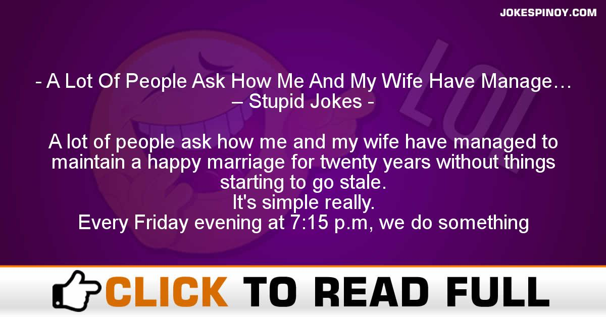 A Lot Of People Ask How Me And My Wife Have Manage… – Stupid Jokes