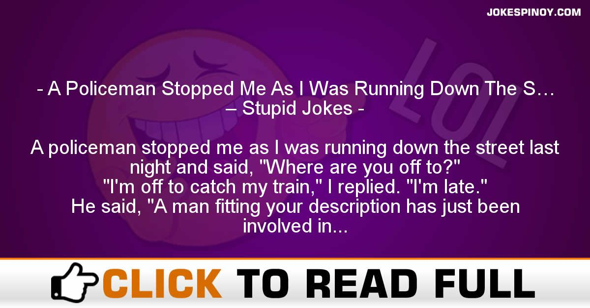 A Policeman Stopped Me As I Was Running Down The S… – Stupid Jokes