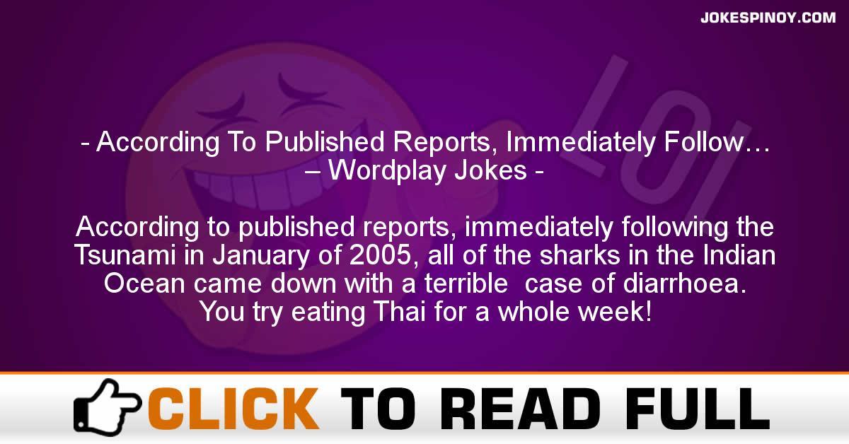 According To Published Reports, Immediately Follow… – Wordplay Jokes
