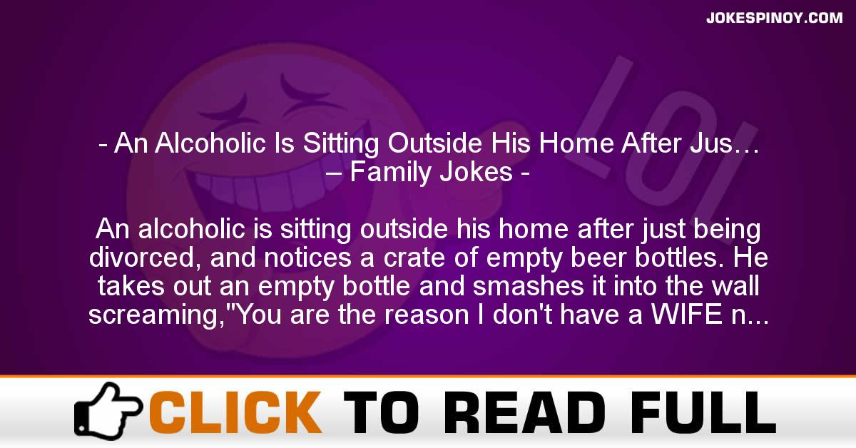 An Alcoholic Is Sitting Outside His Home After Jus… – Family Jokes