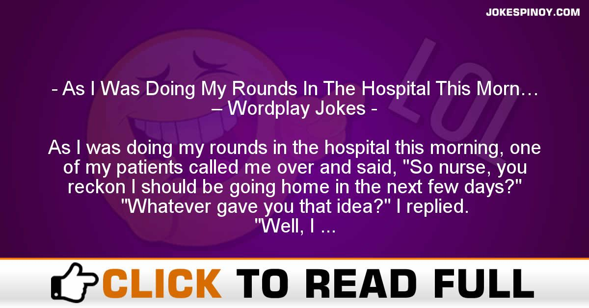 As I Was Doing My Rounds In The Hospital This Morn… – Wordplay Jokes