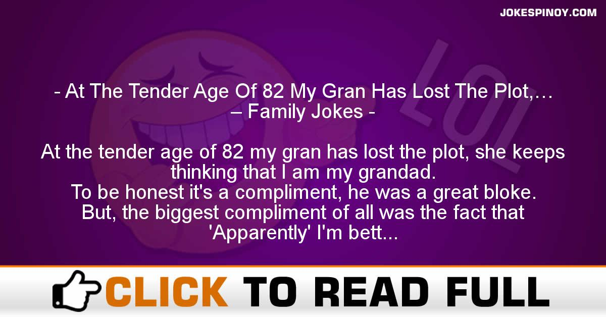 At The Tender Age Of 82 My Gran Has Lost The Plot,… – Family Jokes