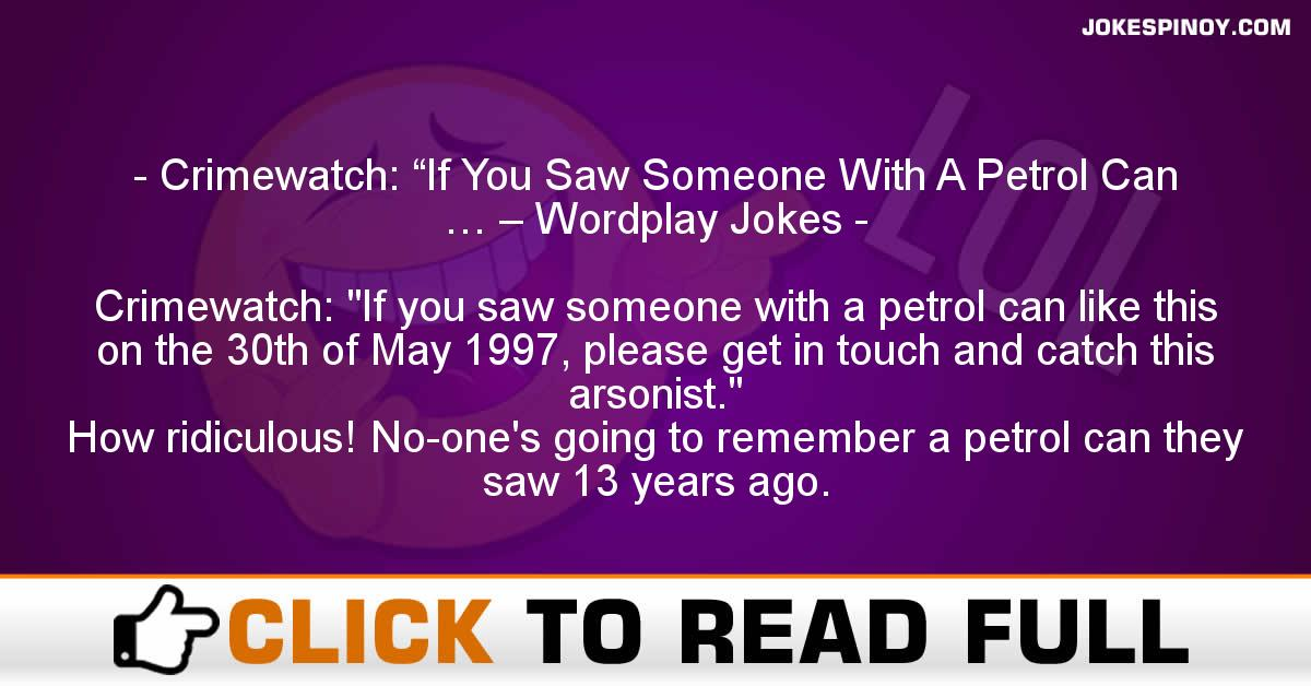 """Crimewatch: """"If You Saw Someone With A Petrol Can … – Wordplay Jokes"""