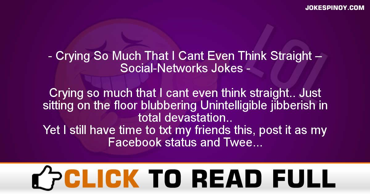 Crying So Much That I Cant Even Think Straight – Social-Networks Jokes
