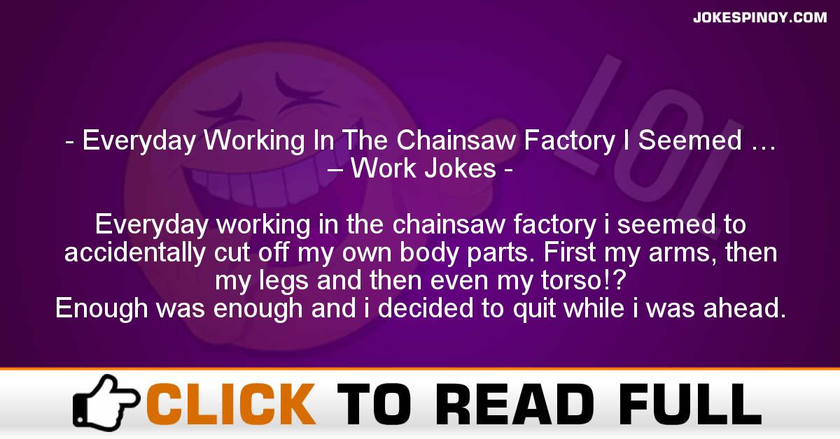 Everyday Working In The Chainsaw Factory I Seemed … – Work Jokes