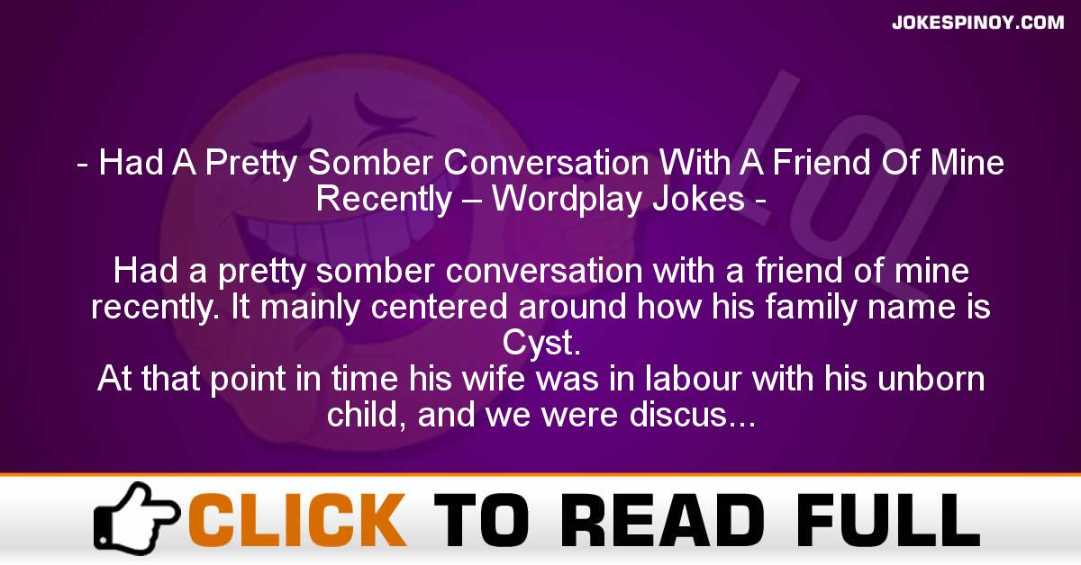 Had A Pretty Somber Conversation With A Friend Of Mine Recently – Wordplay Jokes