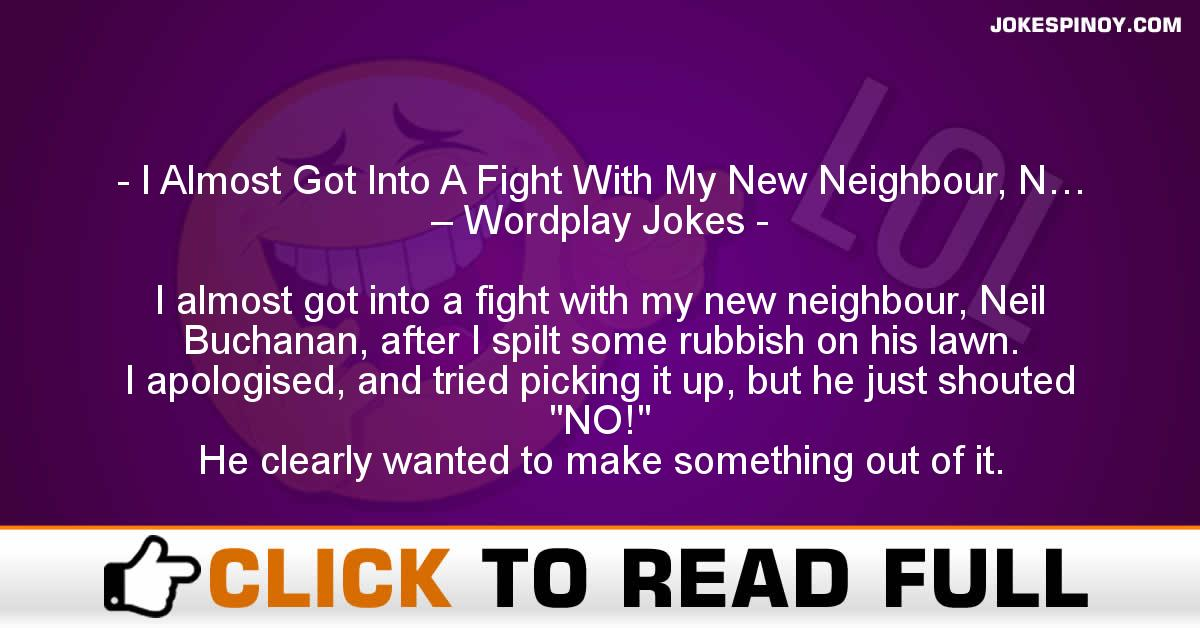 I Almost Got Into A Fight With My New Neighbour, N… – Wordplay Jokes