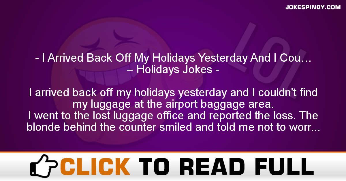I Arrived Back Off My Holidays Yesterday And I Cou… – Holidays Jokes