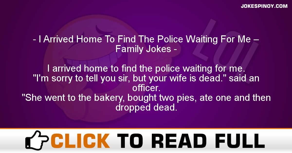 I Arrived Home To Find The Police Waiting For Me – Family Jokes