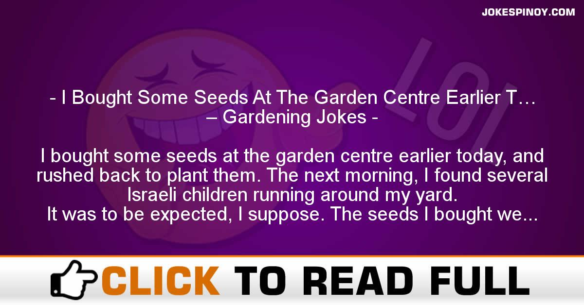 I Bought Some Seeds At The Garden Centre Earlier T… – Gardening Jokes