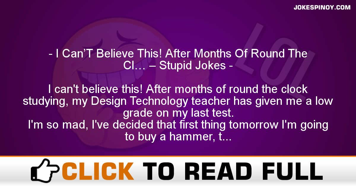 I Can'T Believe This! After Months Of Round The Cl… – Stupid Jokes