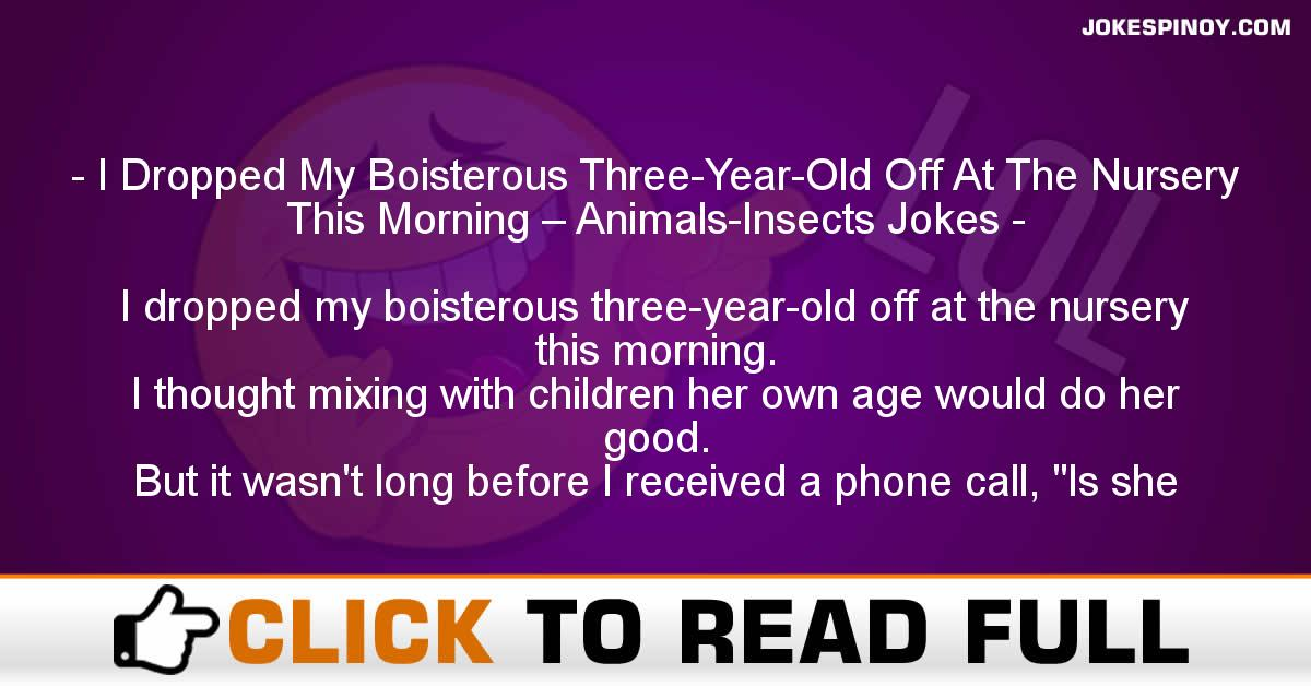 I Dropped My Boisterous Three-Year-Old Off At The Nursery This Morning – Animals-Insects Jokes