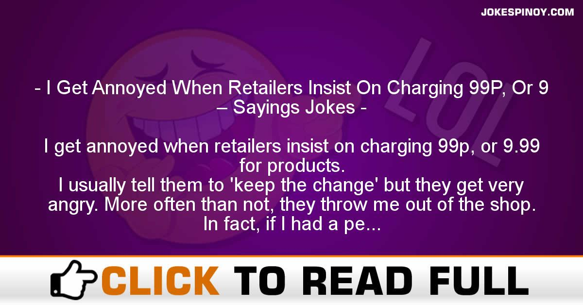 I Get Annoyed When Retailers Insist On Charging 99P, Or 9 – Sayings Jokes