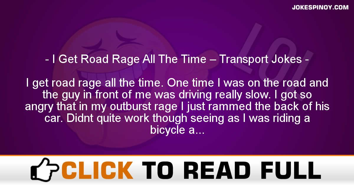 I Get Road Rage All The Time – Transport Jokes