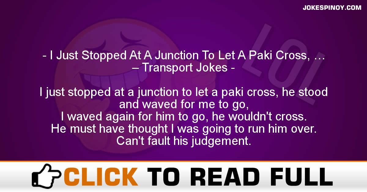 I Just Stopped At A Junction To Let A Paki Cross, … – Transport Jokes