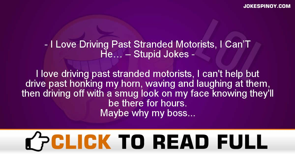 I Love Driving Past Stranded Motorists, I Can'T He… – Stupid Jokes