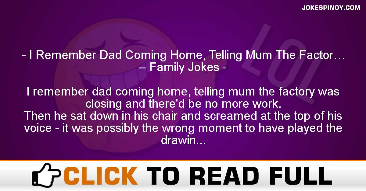 I Remember Dad Coming Home, Telling Mum The Factor… – Family Jokes