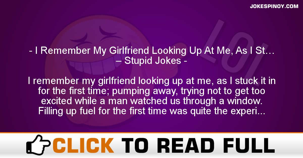 I Remember My Girlfriend Looking Up At Me, As I St… – Stupid Jokes
