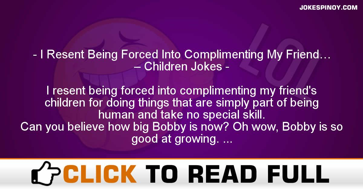 I Resent Being Forced Into Complimenting My Friend… – Children Jokes