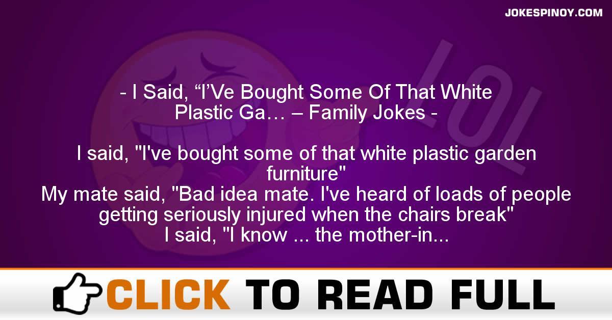 "I Said, ""I'Ve Bought Some Of That White Plastic Ga… – Family Jokes"