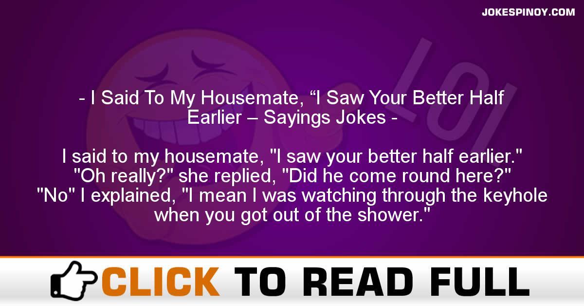 "I Said To My Housemate, ""I Saw Your Better Half Earlier – Sayings Jokes"