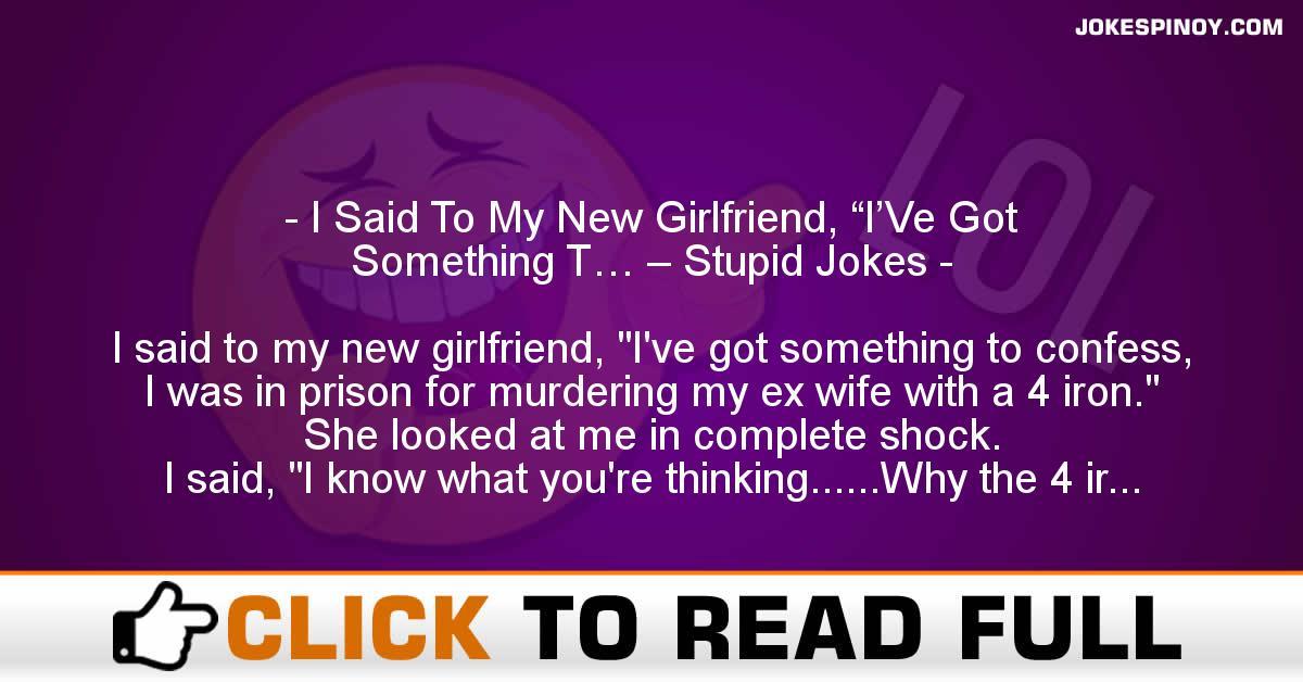 "I Said To My New Girlfriend, ""I'Ve Got Something T… – Stupid Jokes"