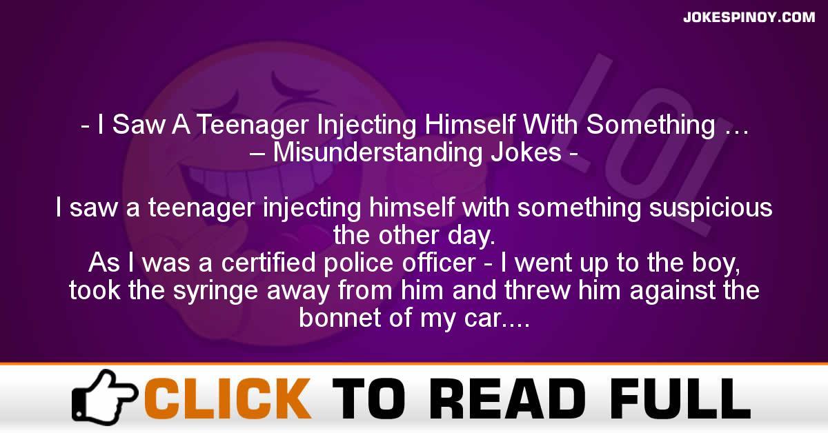 I Saw A Teenager Injecting Himself With Something … – Misunderstanding Jokes