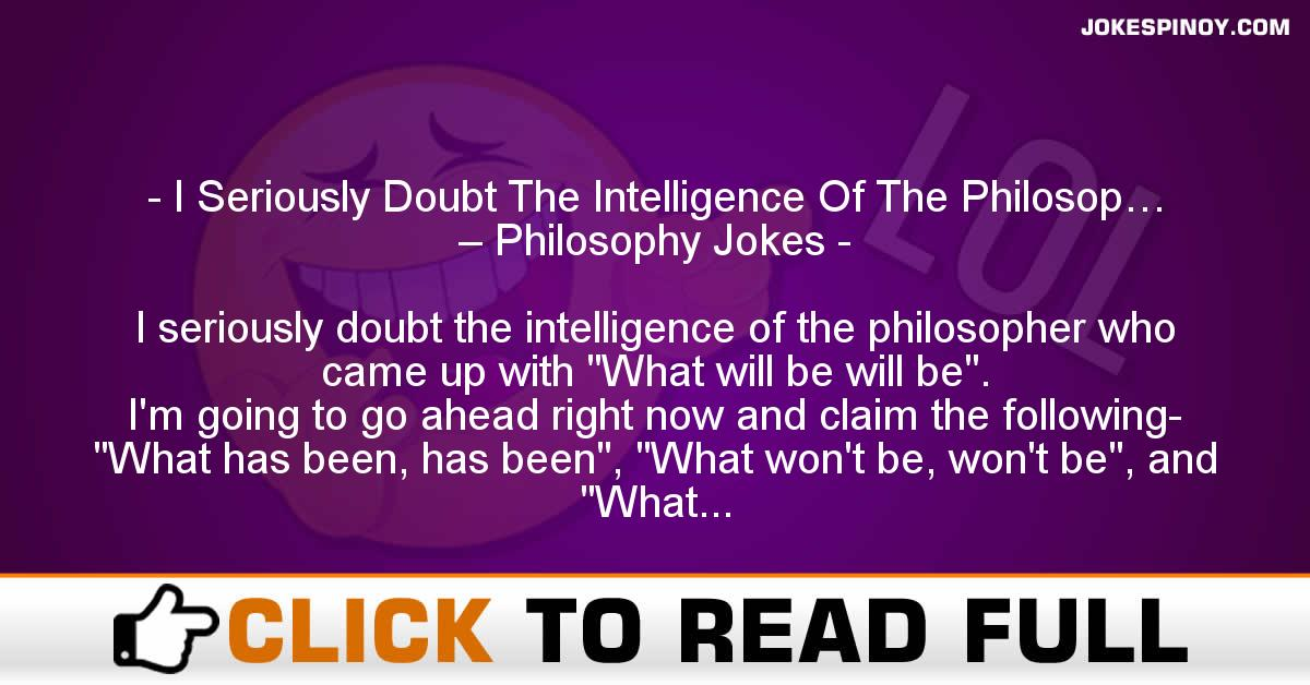 I Seriously Doubt The Intelligence Of The Philosop… – Philosophy Jokes