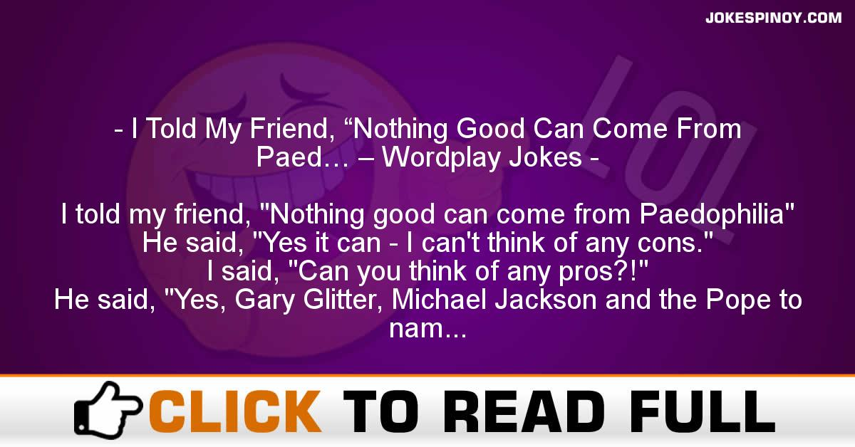 """I Told My Friend, """"Nothing Good Can Come From Paed… – Wordplay Jokes"""