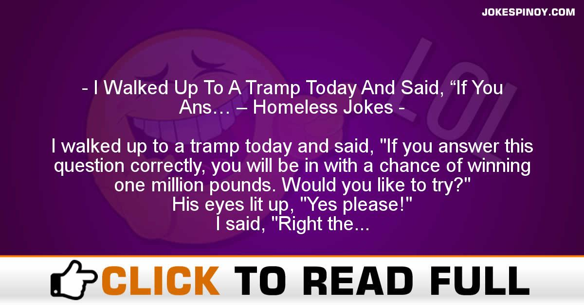 "I Walked Up To A Tramp Today And Said, ""If You Ans… – Homeless Jokes"