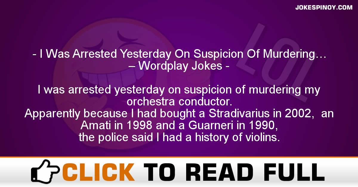 I Was Arrested Yesterday On Suspicion Of Murdering… – Wordplay Jokes