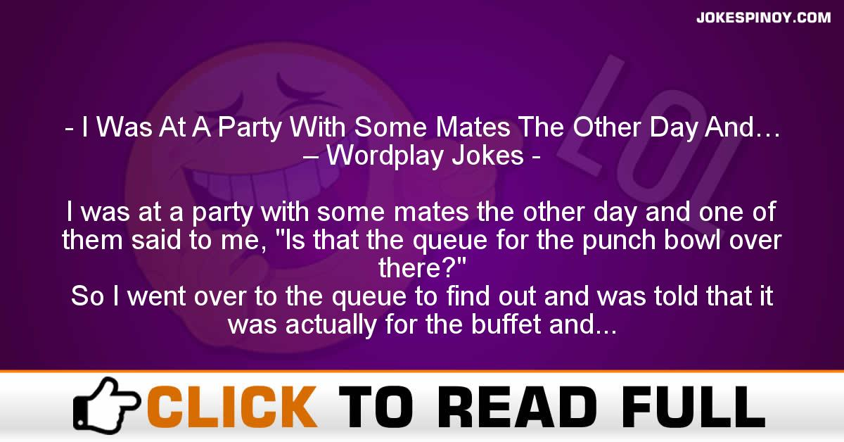I Was At A Party With Some Mates The Other Day And… – Wordplay Jokes