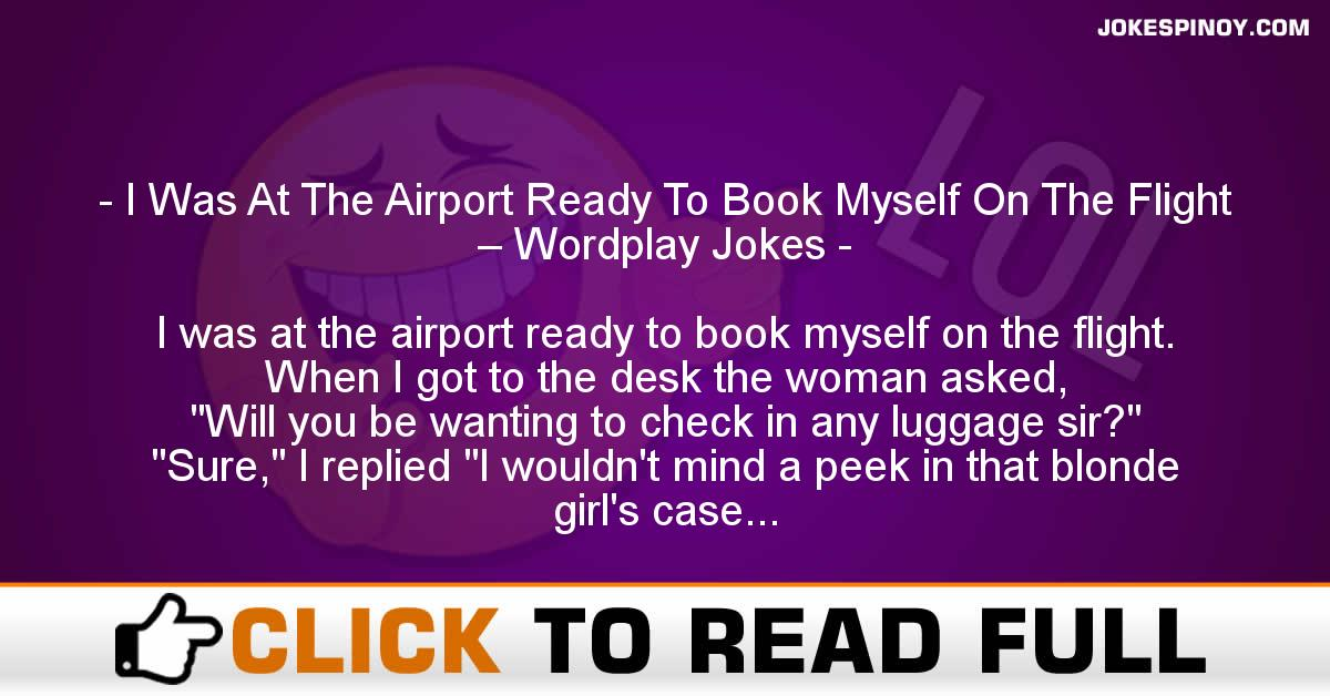 I Was At The Airport Ready To Book Myself On The Flight – Wordplay Jokes