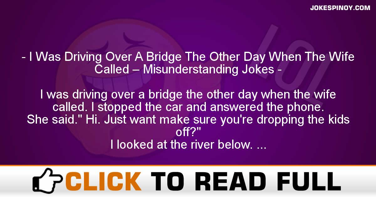 I Was Driving Over A Bridge The Other Day When The Wife Called – Misunderstanding Jokes