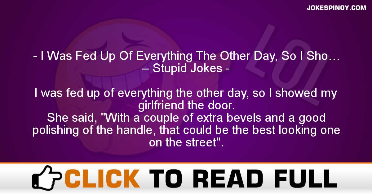 I Was Fed Up Of Everything The Other Day, So I Sho… – Stupid Jokes