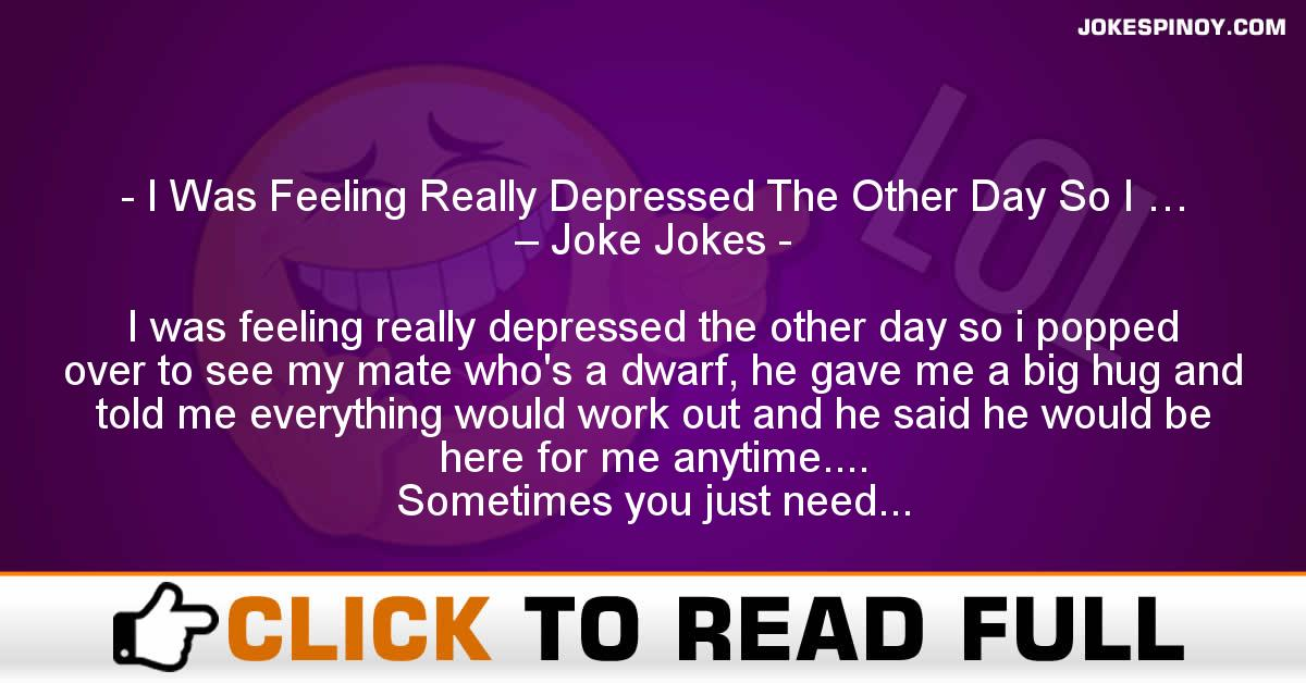 I Was Feeling Really Depressed The Other Day So I … – Joke Jokes