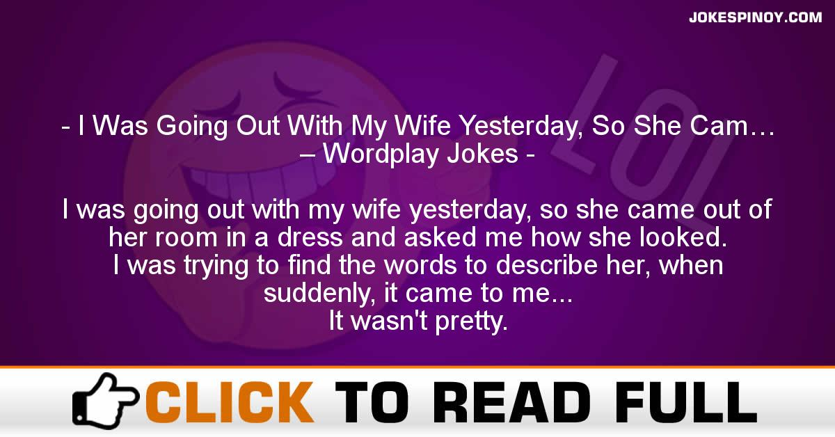 I Was Going Out With My Wife Yesterday, So She Cam… – Wordplay Jokes