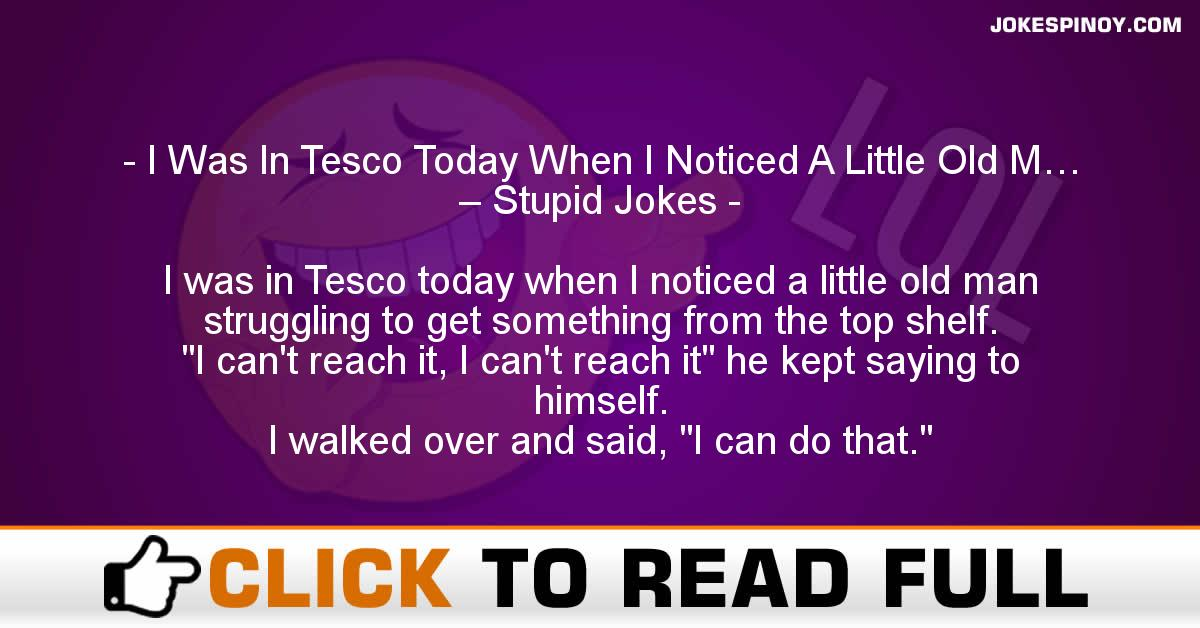 I Was In Tesco Today When I Noticed A Little Old M… – Stupid Jokes