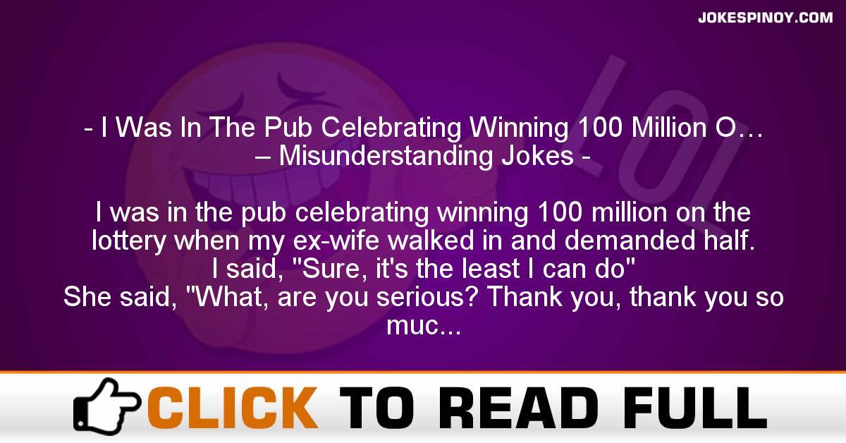 I Was In The Pub Celebrating Winning 100 Million O… – Misunderstanding Jokes