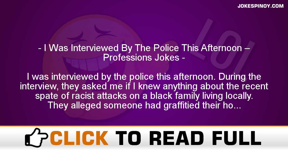 I Was Interviewed By The Police This Afternoon – Professions Jokes