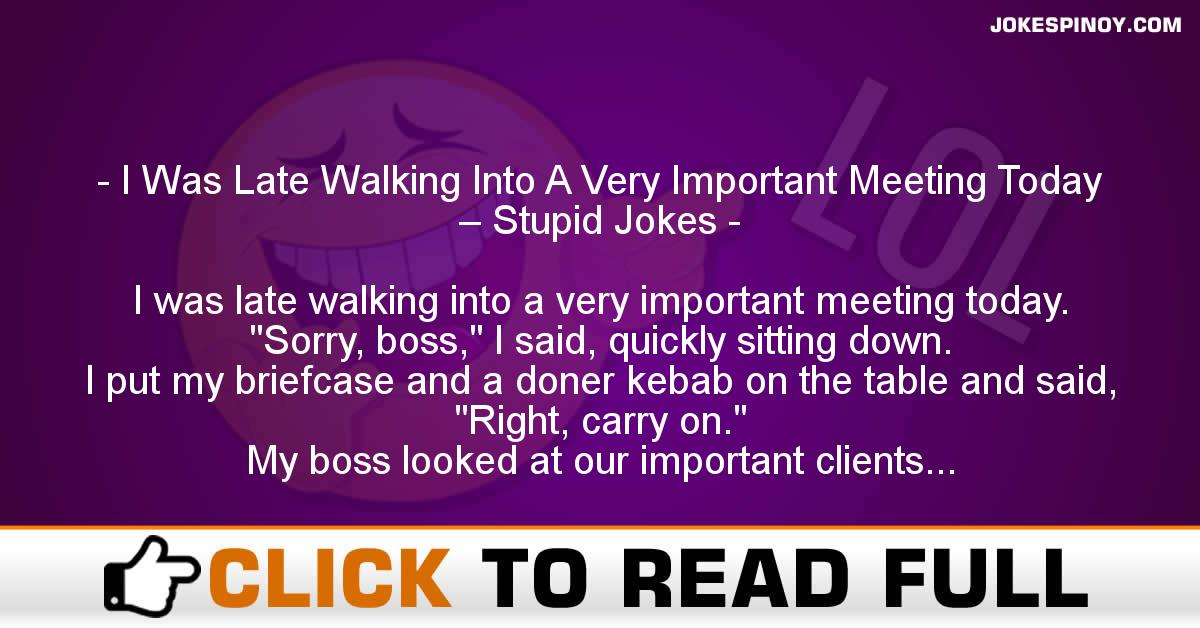I Was Late Walking Into A Very Important Meeting Today – Stupid Jokes