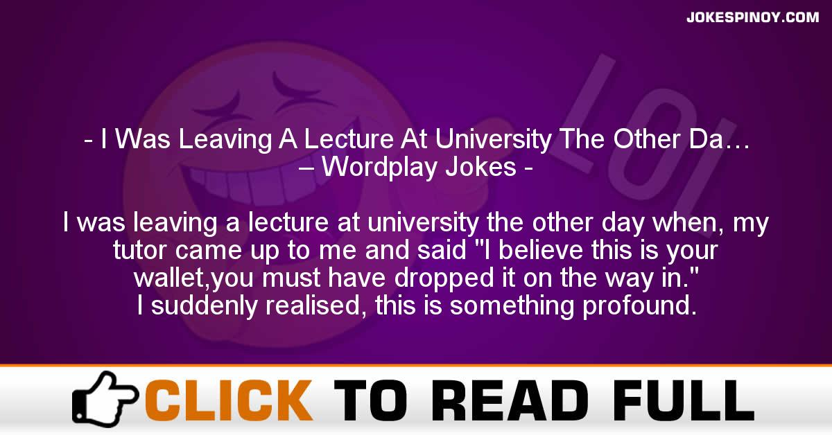 I Was Leaving A Lecture At University The Other Da… – Wordplay Jokes