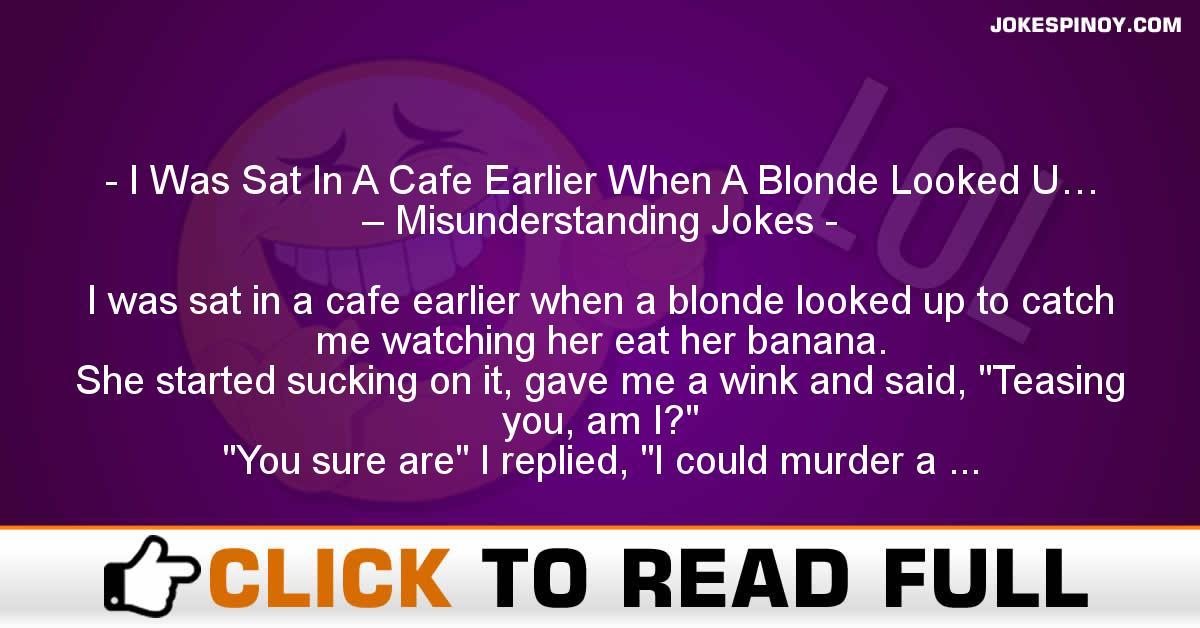 I Was Sat In A Cafe Earlier When A Blonde Looked U… – Misunderstanding Jokes
