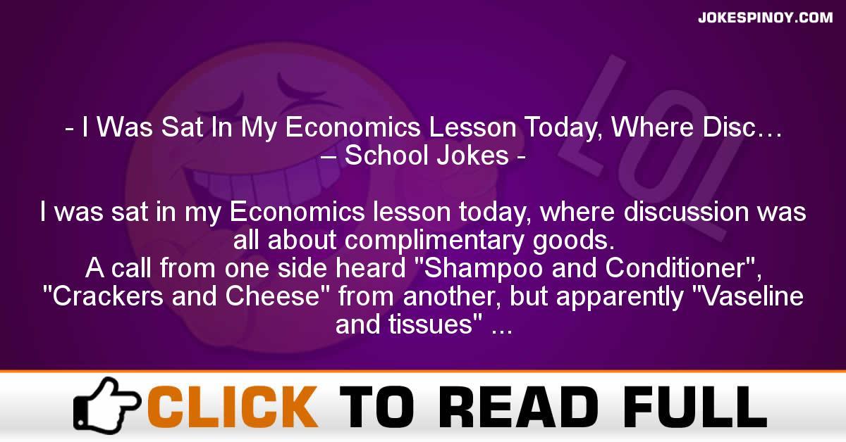 I Was Sat In My Economics Lesson Today, Where Disc… – School Jokes