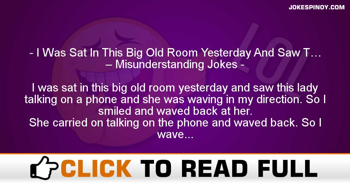 I Was Sat In This Big Old Room Yesterday And Saw T… – Misunderstanding Jokes