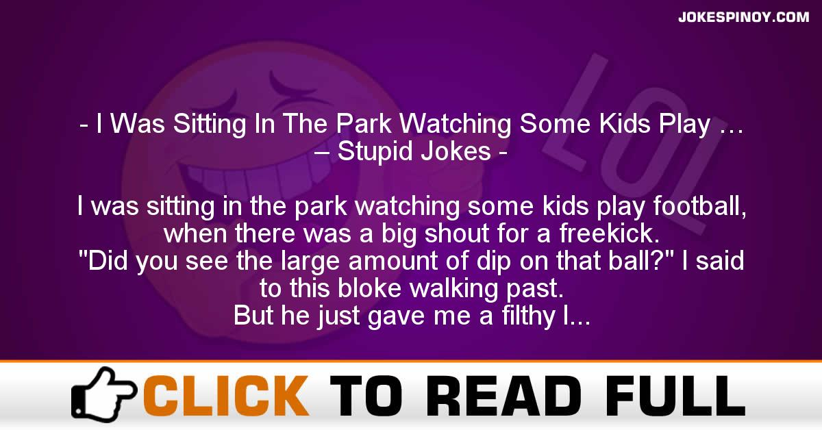 I Was Sitting In The Park Watching Some Kids Play … – Stupid Jokes