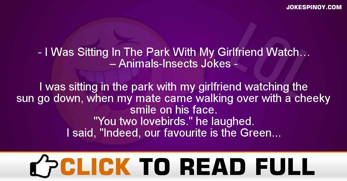 I Was Sitting In The Park With My Girlfriend Watch… – Animals-Insects Jokes